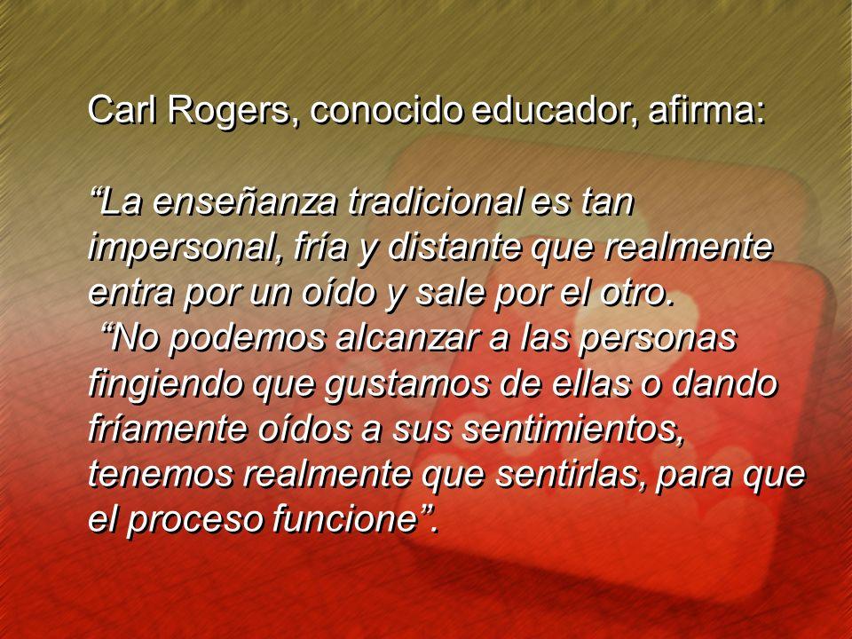 Carl Rogers, conocido educador, afirma: La enseñanza tradicional es tan impersonal, fría y distante que realmente entra por un oído y sale por el otro