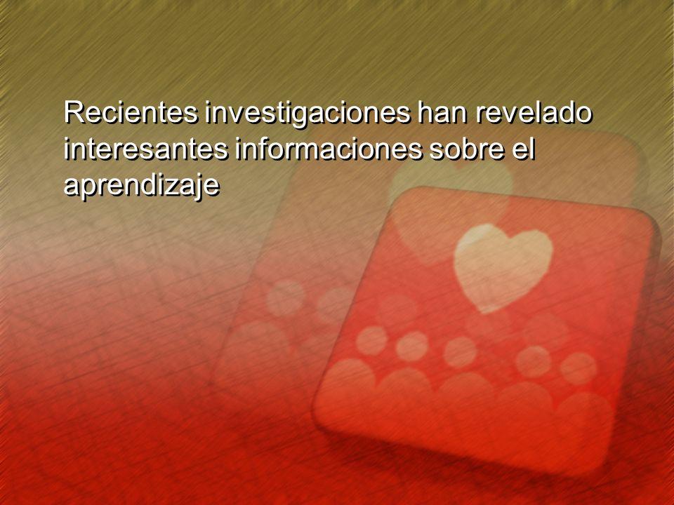 Recientes investigaciones han revelado interesantes informaciones sobre el aprendizaje Recientes investigaciones han revelado interesantes informacion