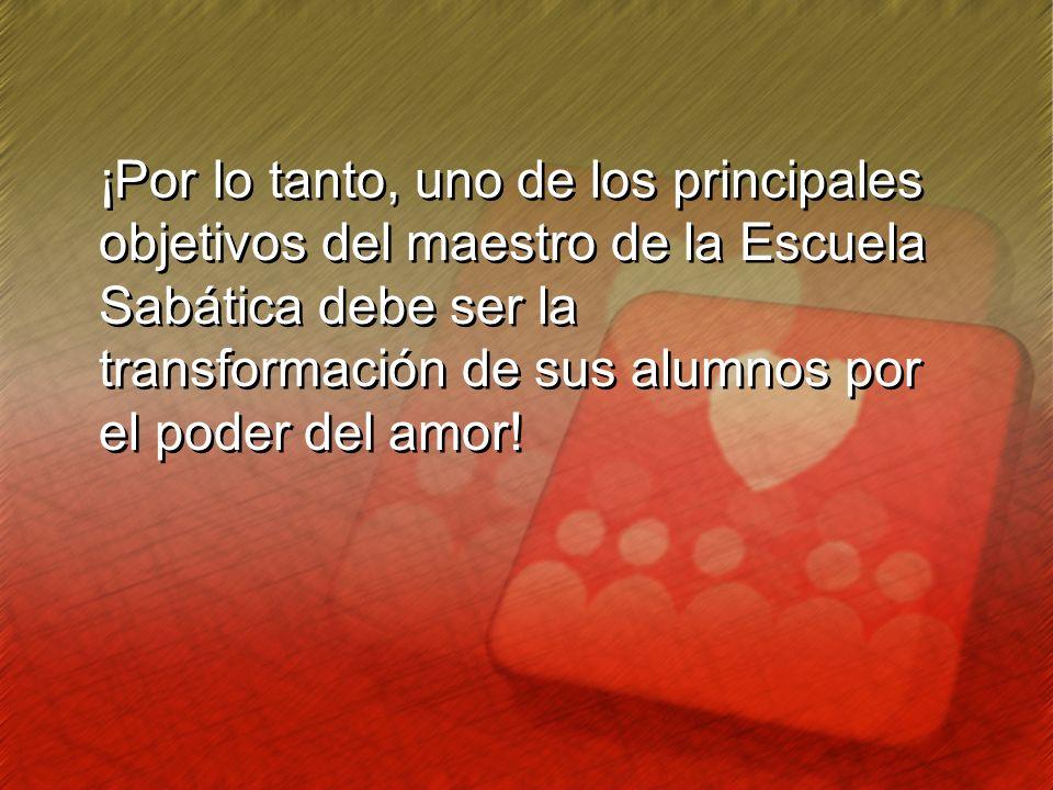 ¡Por lo tanto, uno de los principales objetivos del maestro de la Escuela Sabática debe ser la transformación de sus alumnos por el poder del amor! ¡P