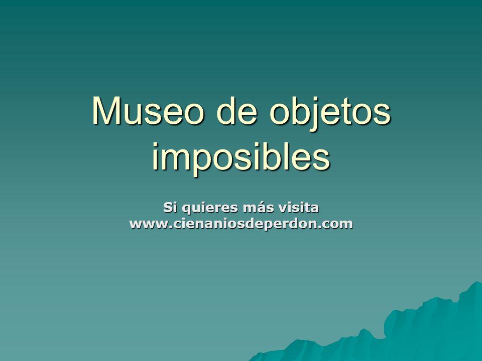 Museo de objetos imposibles Si quieres más visita www.cienaniosdeperdon.com