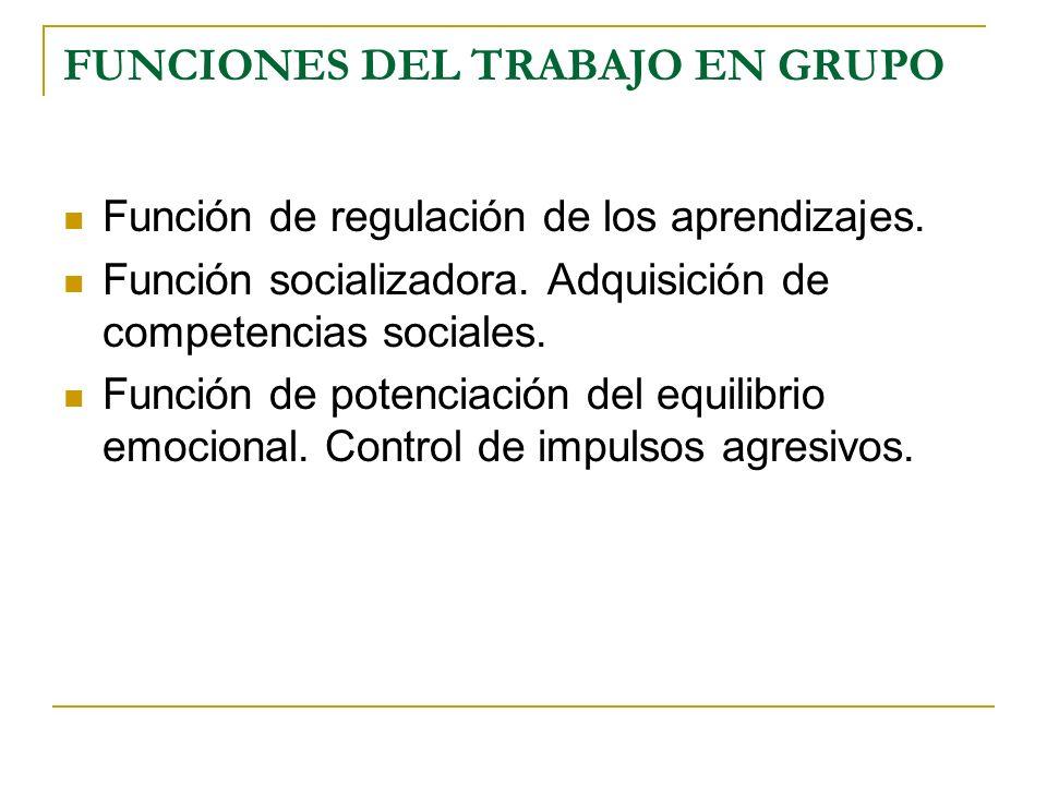 FUNCIONES DEL TRABAJO EN GRUPO Función de regulación de los aprendizajes. Función socializadora. Adquisición de competencias sociales. Función de pote