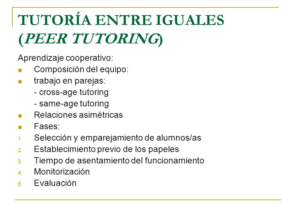 TUTORÍA ENTRE IGUALES (PEER TUTORING) Aprendizaje cooperativo: Composición del equipo: trabajo en parejas: - cross-age tutoring - same-age tutoring Re