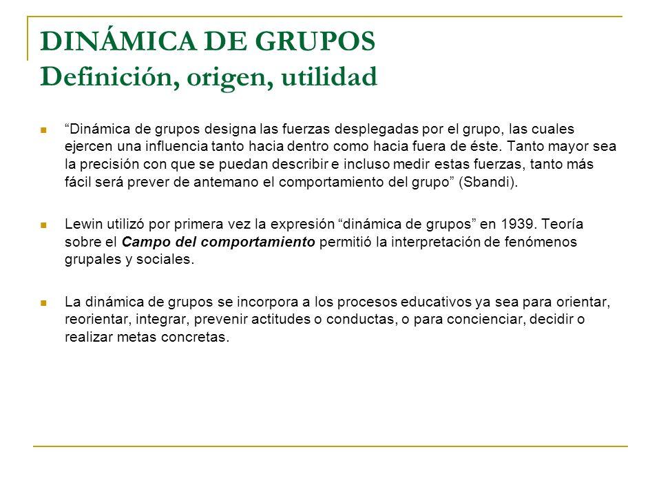 DINÁMICA DE GRUPOS Definición, origen, utilidad Dinámica de grupos designa las fuerzas desplegadas por el grupo, las cuales ejercen una influencia tan