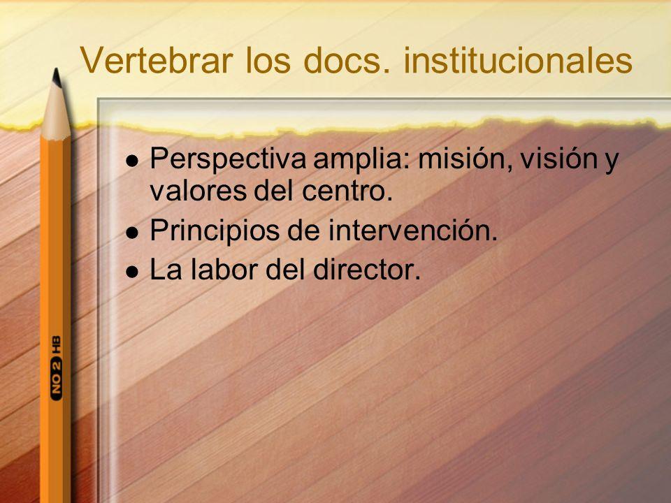 Vertebrar los docs. institucionales Perspectiva amplia: misión, visión y valores del centro. Principios de intervención. La labor del director.