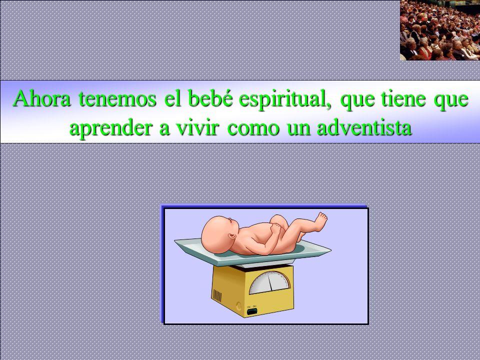 Ahora tenemos el bebé espiritual, que tiene que aprender a vivir como un adventista
