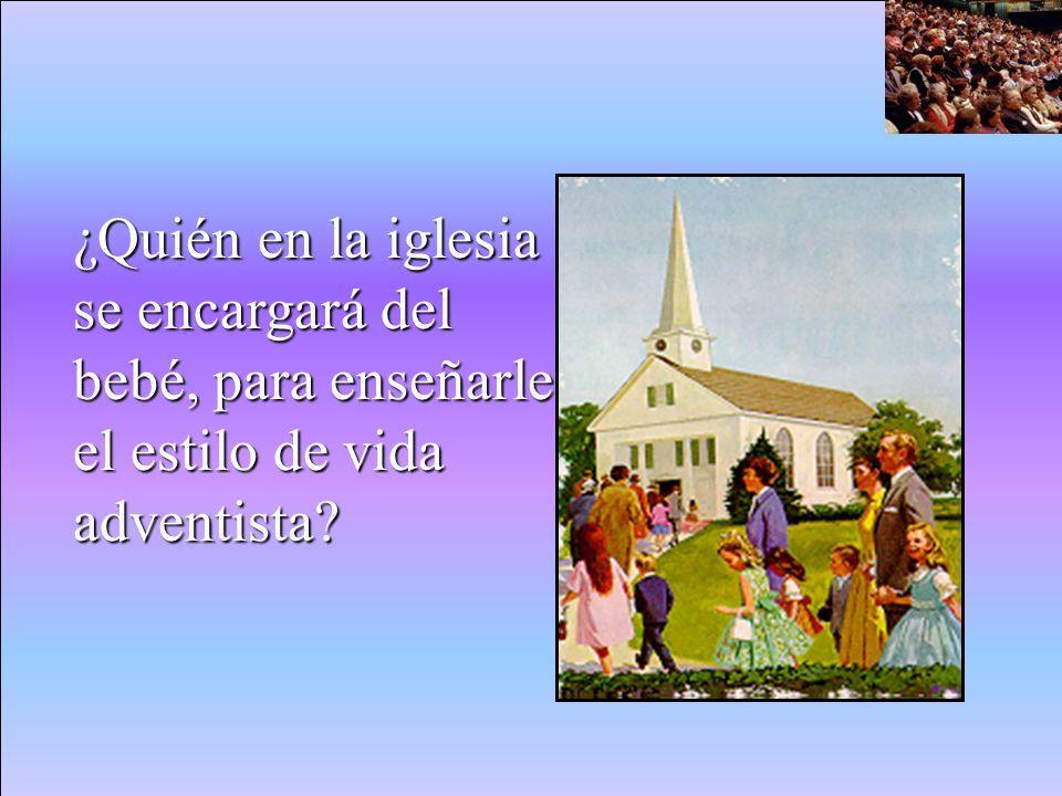 ¿Quién en la iglesia se encargará del bebé, para enseñarle el estilo de vida adventista?