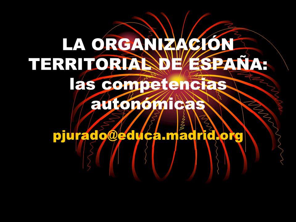 LA ORGANIZACIÓN TERRITORIAL DE ESPAÑA: las competencias autonómicas pjurado@educa.madrid.org