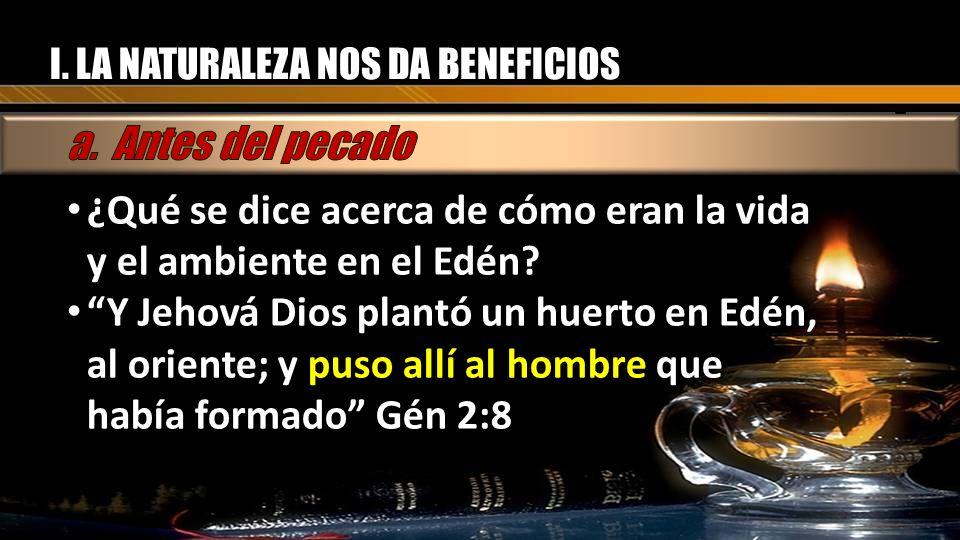 I. LA NATURALEZA NOS DA BENEFICIOS ¿Qué se dice acerca de cómo eran la vida y el ambiente en el Edén? Y Jehová Dios plantó un huerto en Edén, al orien
