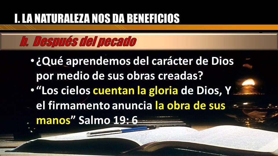 I. LA NATURALEZA NOS DA BENEFICIOS ¿Qué aprendemos del carácter de Dios por medio de sus obras creadas? Los cielos cuentan la gloria de Dios, Y el fir