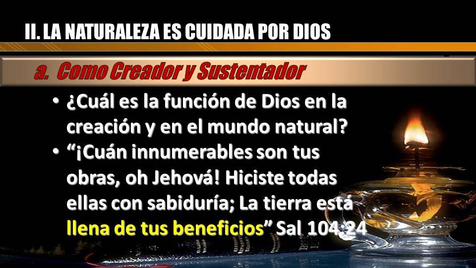 II. LA NATURALEZA ES CUIDADA POR DIOS ¿Cuál es la función de Dios en la creación y en el mundo natural? ¿Cuál es la función de Dios en la creación y e