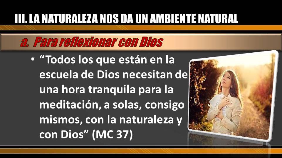 III. LA NATURALEZA NOS DA UN AMBIENTE NATURAL Todos los que están en la escuela de Dios necesitan de una hora tranquila para la meditación, a solas, c
