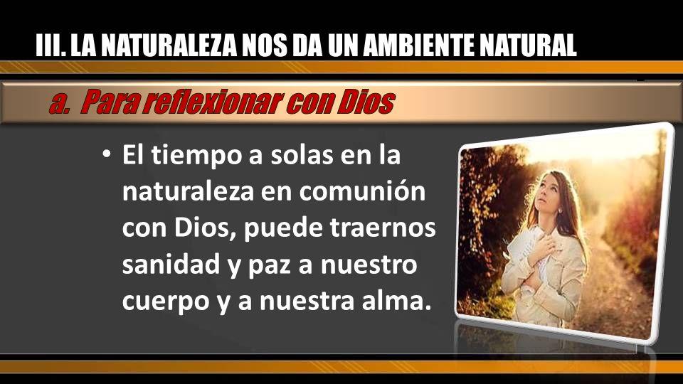 III. LA NATURALEZA NOS DA UN AMBIENTE NATURAL El tiempo a solas en la naturaleza en comunión con Dios, puede traernos sanidad y paz a nuestro cuerpo y