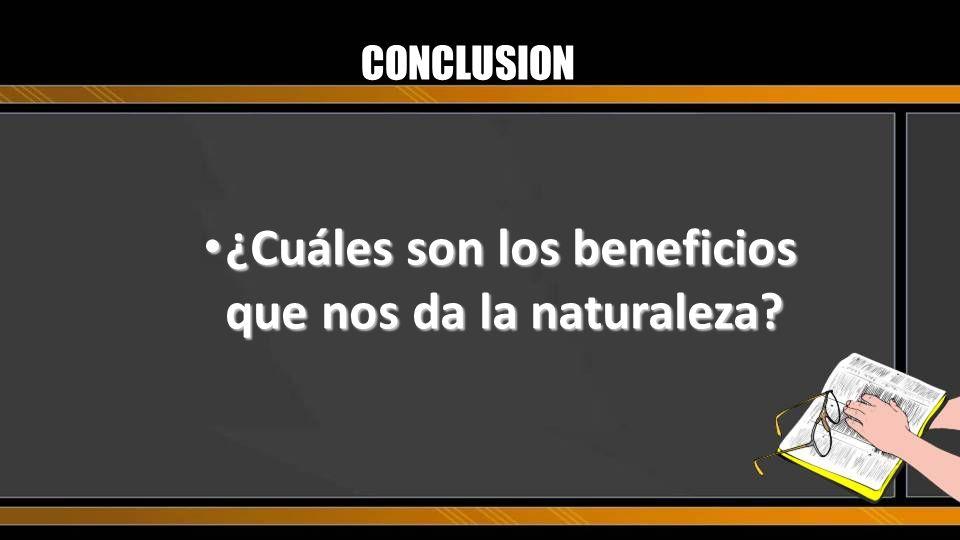 CONCLUSION ¿Cuáles son los beneficios que nos da la naturaleza? ¿Cuáles son los beneficios que nos da la naturaleza?