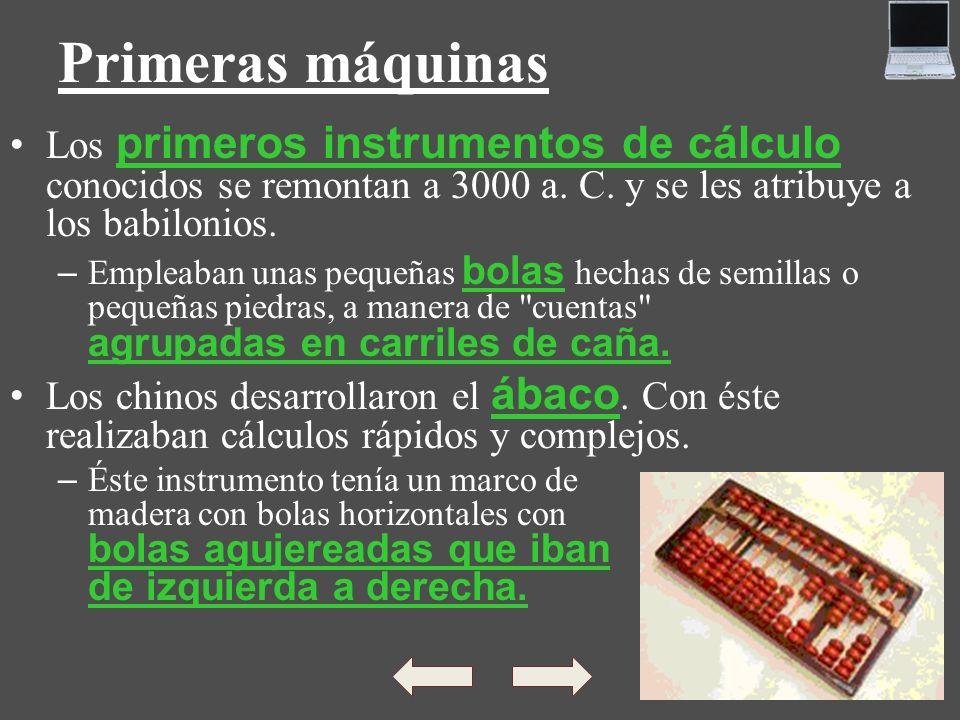 Primeras máquinas Los primeros instrumentos de cálculo conocidos se remontan a 3000 a. C. y se les atribuye a los babilonios. – Empleaban unas pequeña