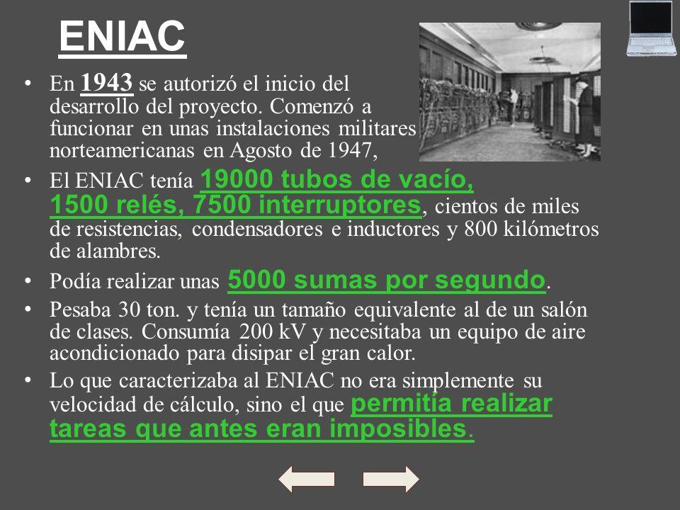 ENIAC En 1943 se autorizó el inicio del desarrollo del proyecto. Comenzó a funcionar en unas instalaciones militares norteamericanas en Agosto de 1947