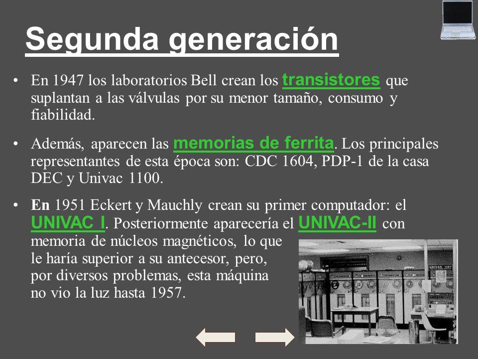 Segunda generación En 1947 los laboratorios Bell crean los transistores que suplantan a las válvulas por su menor tamaño, consumo y fiabilidad. Además