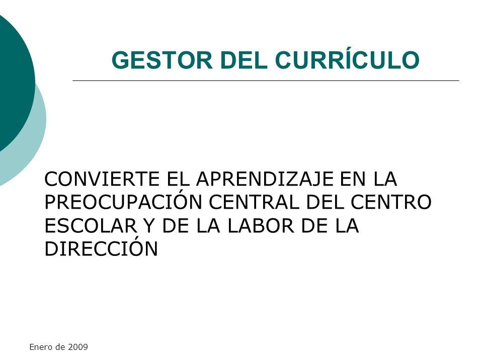 Enero de 2009 GESTOR DEL CURRÍCULO CONVIERTE EL APRENDIZAJE EN LA PREOCUPACIÓN CENTRAL DEL CENTRO ESCOLAR Y DE LA LABOR DE LA DIRECCIÓN