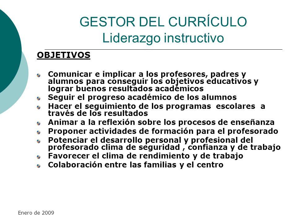 Enero de 2009 GESTOR DEL CURRÍCULO Liderazgo instructivo OBJETIVOS Comunicar e implicar a los profesores, padres y alumnos para conseguir los objetivo