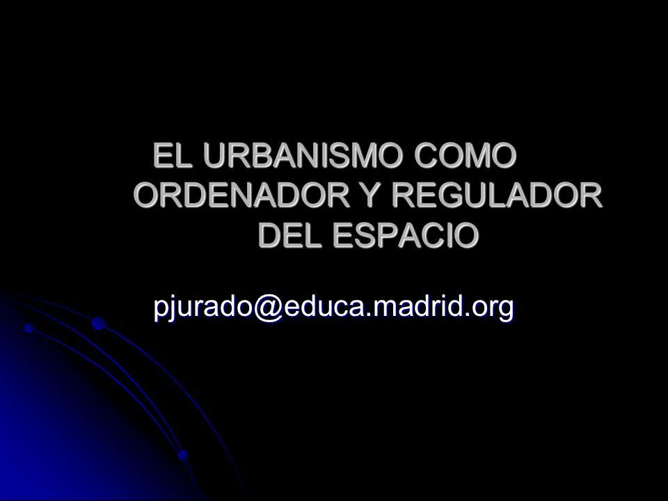 EL URBANISMO COMO ORDENADOR Y REGULADOR DEL ESPACIO pjurado@educa.madrid.org