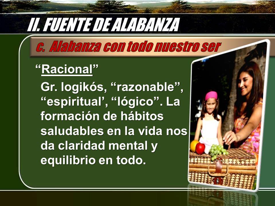 II.FUENTE DE ALABANZA RacionalRacional Gr. logikós, razonable, espiritual, lógico.