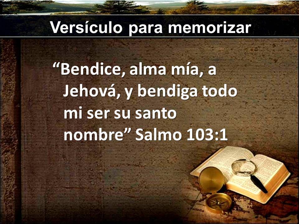 Versículo para memorizar Bendice, alma mía, a Jehová, y bendiga todo mi ser su santo nombre Salmo 103:1