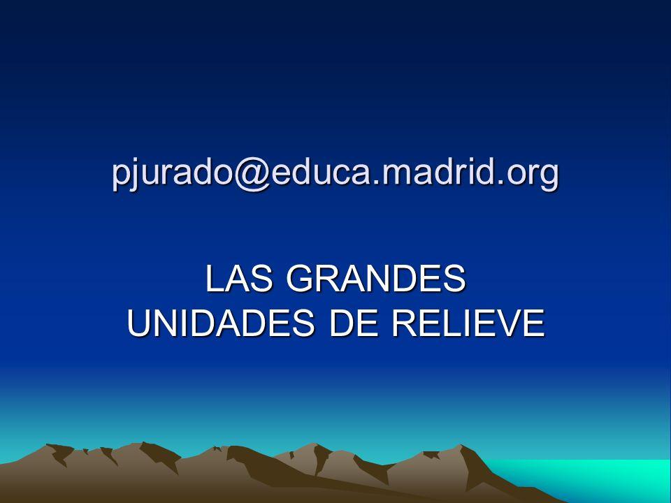 pjurado@educa.madrid.org LAS GRANDES UNIDADES DE RELIEVE