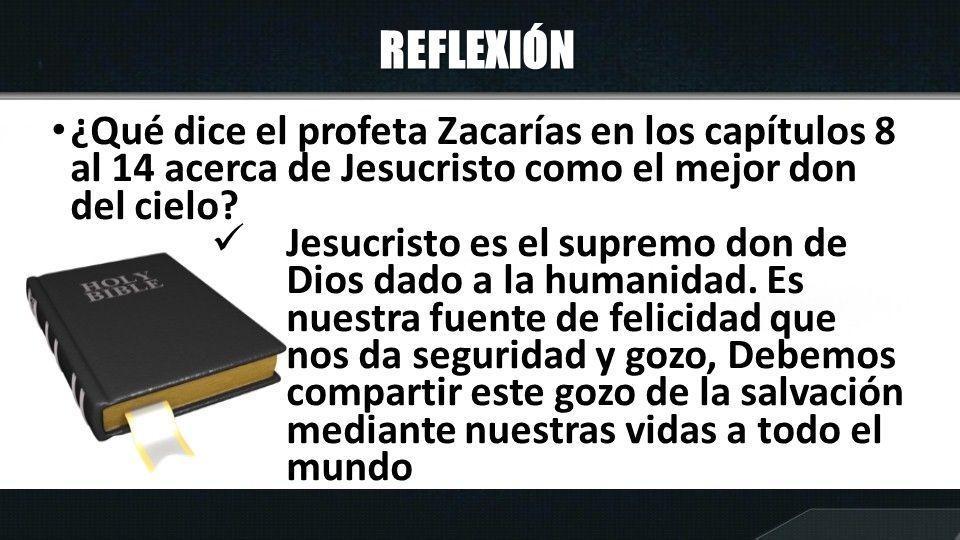 REFLEXIÓN ¿Qué dice el profeta Zacarías en los capítulos 8 al 14 acerca de Jesucristo como el mejor don del cielo? Jesucristo es el supremo don de Dio