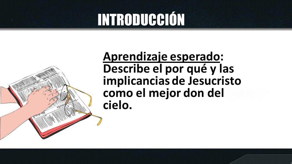 INTRODUCCIÓN Aprendizaje esperado: Describe el por qué y las implicancias de Jesucristo como el mejor don del cielo.
