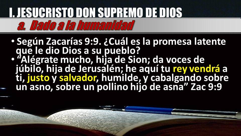 I. JESUCRISTO DON SUPREMO DE DIOS Según Zacarías 9:9. ¿Cuál es la promesa latente que le dio Dios a su pueblo? Alégrate mucho, hija de Sion; da voces