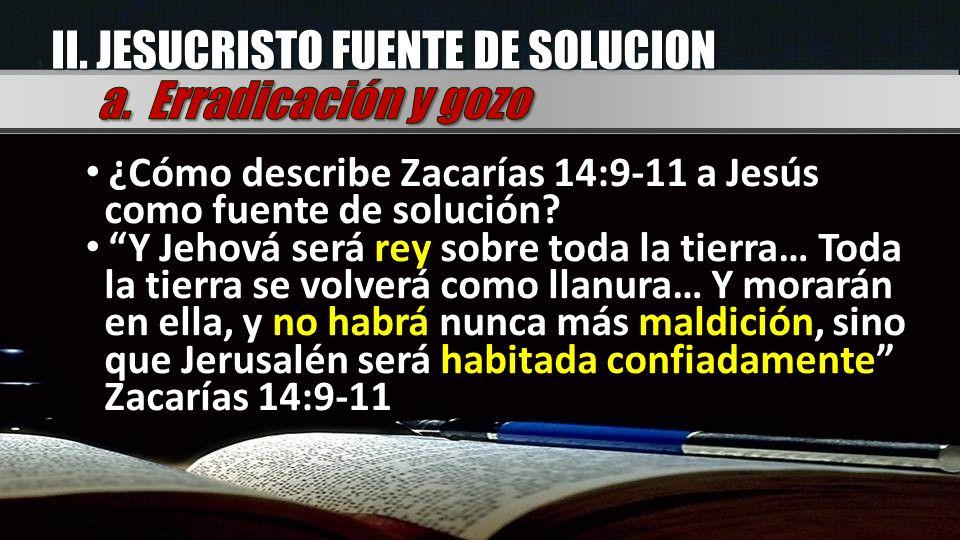 II. JESUCRISTO FUENTE DE SOLUCION ¿Cómo describe Zacarías 14:9-11 a Jesús como fuente de solución? Y Jehová será rey sobre toda la tierra… Toda la tie