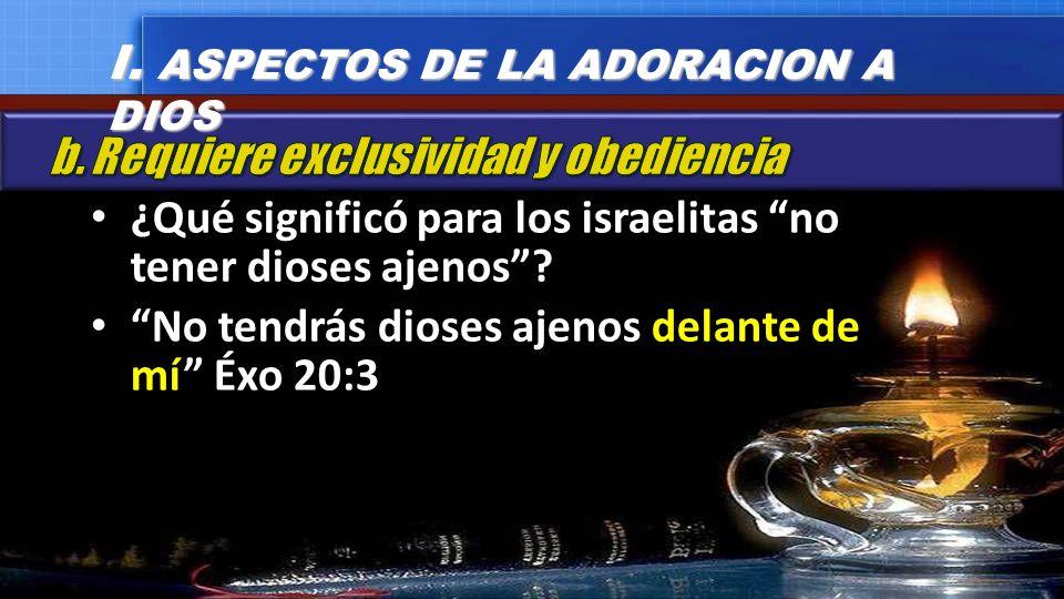 ¿Qué significó para los israelitas no tener dioses ajenos? No tendrás dioses ajenos delante de mí Éxo 20:3 I. ASPECTOS DE LA ADORACION A DIOS