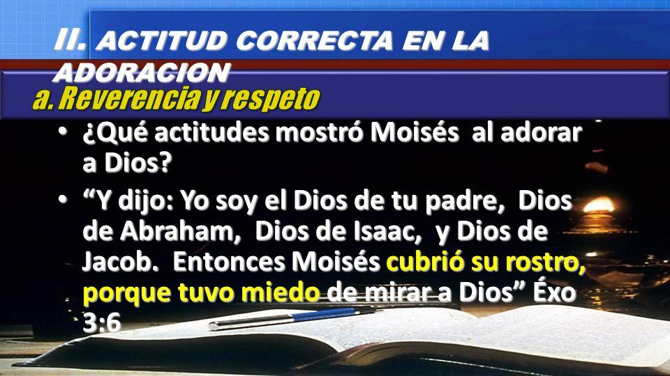 ¿Qué actitudes mostró Moisés al adorar a Dios? ¿Qué actitudes mostró Moisés al adorar a Dios? Y dijo: Yo soy el Dios de tu padre, Dios de Abraham, Dio