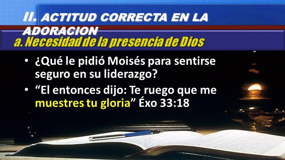 ¿Qué le pidió Moisés para sentirse seguro en su liderazgo? El entonces dijo: Te ruego que me muestres tu gloria Éxo 33:18 II. ACTITUD CORRECTA EN LA A