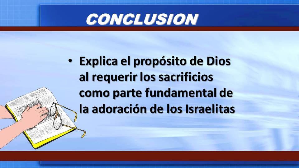 CONCLUSION Explica el propósito de Dios al requerir los sacrificios como parte fundamental de la adoración de los Israelitas Explica el propósito de D