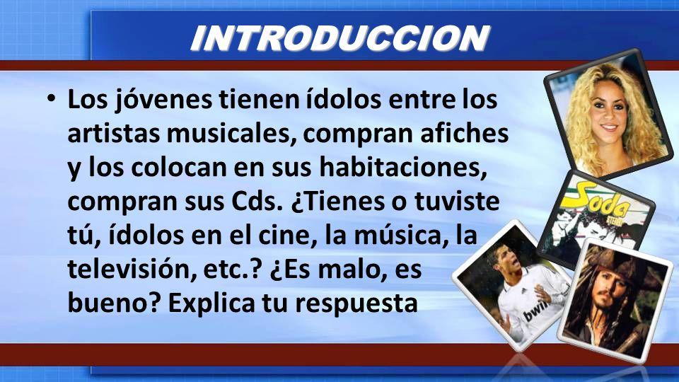 INTRODUCCION Los jóvenes tienen ídolos entre los artistas musicales, compran afiches y los colocan en sus habitaciones, compran sus Cds. ¿Tienes o tuv