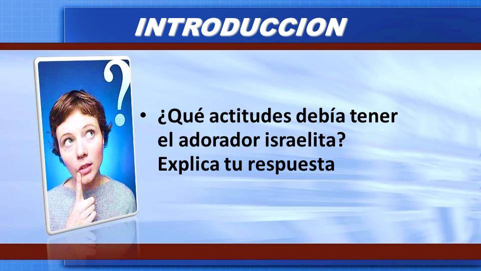 INTRODUCCION ¿Qué actitudes debía tener el adorador israelita? Explica tu respuesta