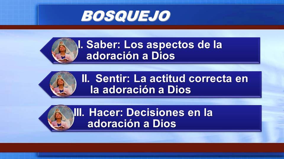 BOSQUEJO I.Saber: Los aspectos de la adoración a Dios II.Sentir: La actitud correcta en la adoración a Dios III. Hacer: Decisiones en la adoración a D