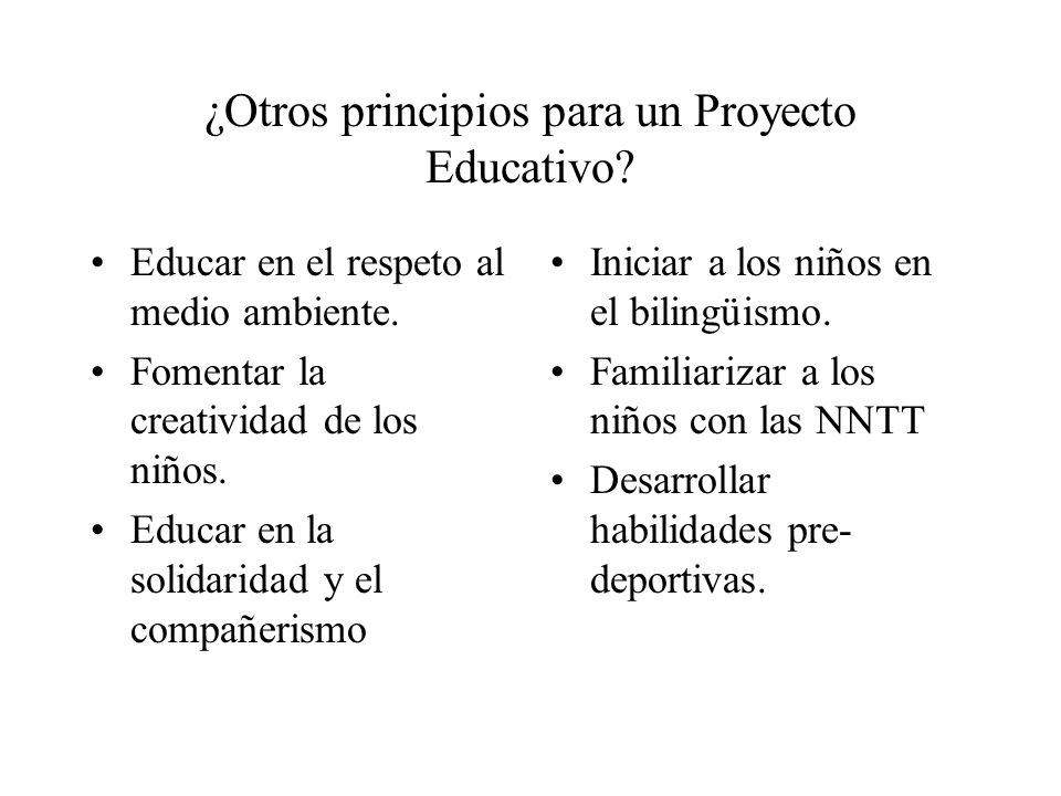 ¿Otros principios para un Proyecto Educativo? Educar en el respeto al medio ambiente. Fomentar la creatividad de los niños. Educar en la solidaridad y