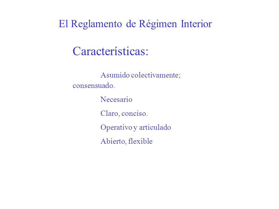 El Reglamento de Régimen Interior Características: Asumido colectivamente; consensuado. Necesario Claro, conciso. Operativo y articulado Abierto, flex