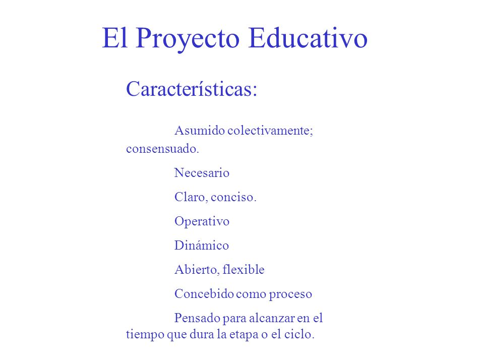 El Proyecto Educativo Características: Asumido colectivamente; consensuado. Necesario Claro, conciso. Operativo Dinámico Abierto, flexible Concebido c