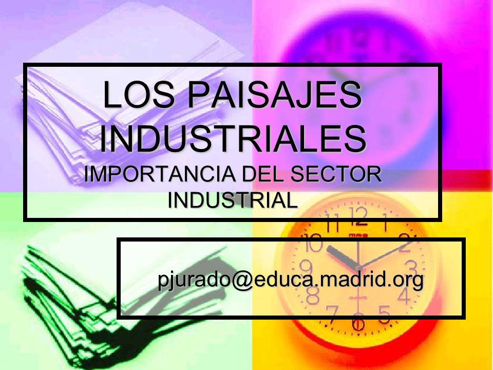 LOS PAISAJES INDUSTRIALES IMPORTANCIA DEL SECTOR INDUSTRIAL pjurado@educa.madrid.org