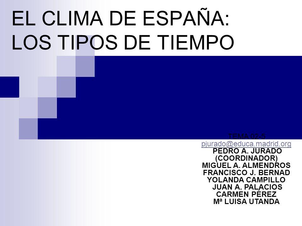 EL CLIMA DE ESPAÑA: LOS TIPOS DE TIEMPO TEMA 02-5 pjurado@educa.madrid.org PEDRO A. JURADO (COORDINADOR) MIGUEL A. ALMENDROS FRANCISCO J. BERNAD YOLAN
