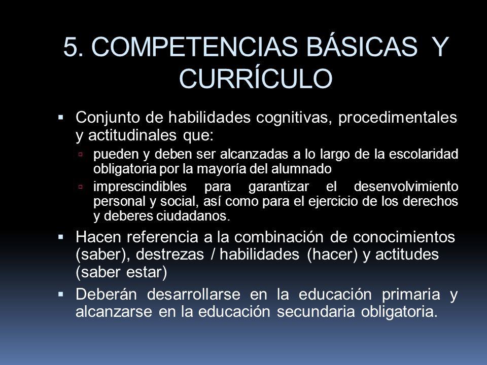 5. COMPETENCIAS BÁSICAS Y CURRÍCULO Conjunto de habilidades cognitivas, procedimentales y actitudinales que: pueden y deben ser alcanzadas a lo largo