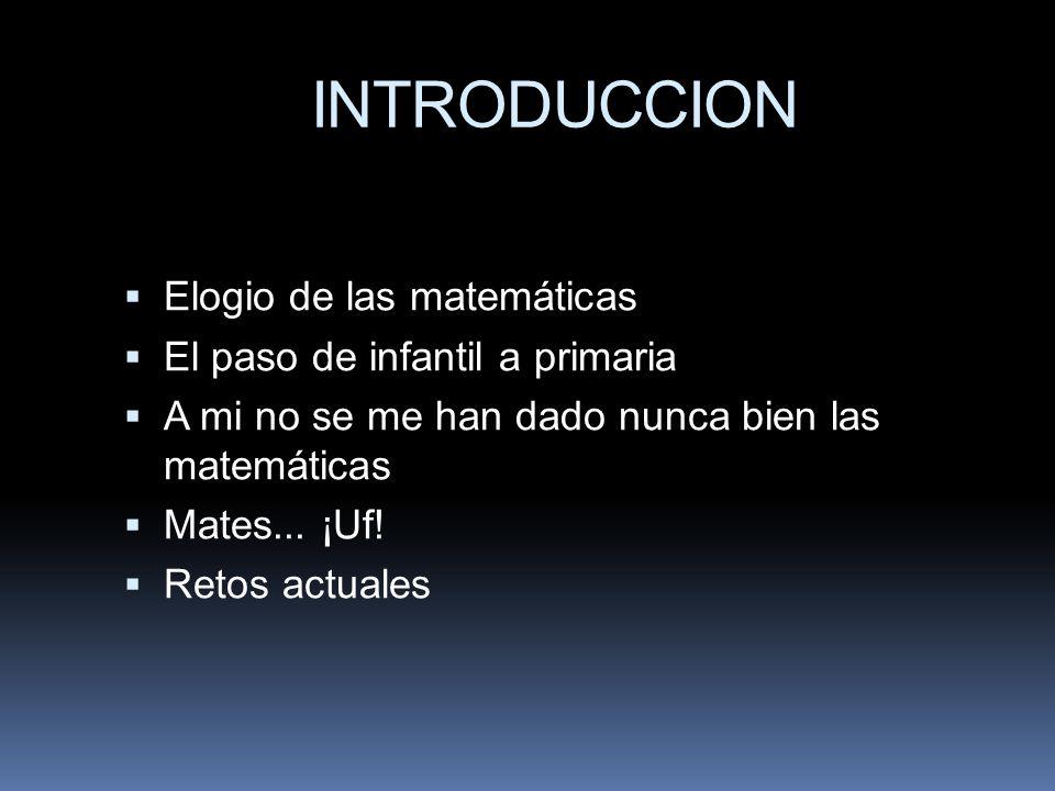 INTRODUCCION Elogio de las matemáticas El paso de infantil a primaria A mi no se me han dado nunca bien las matemáticas Mates... ¡Uf! Retos actuales
