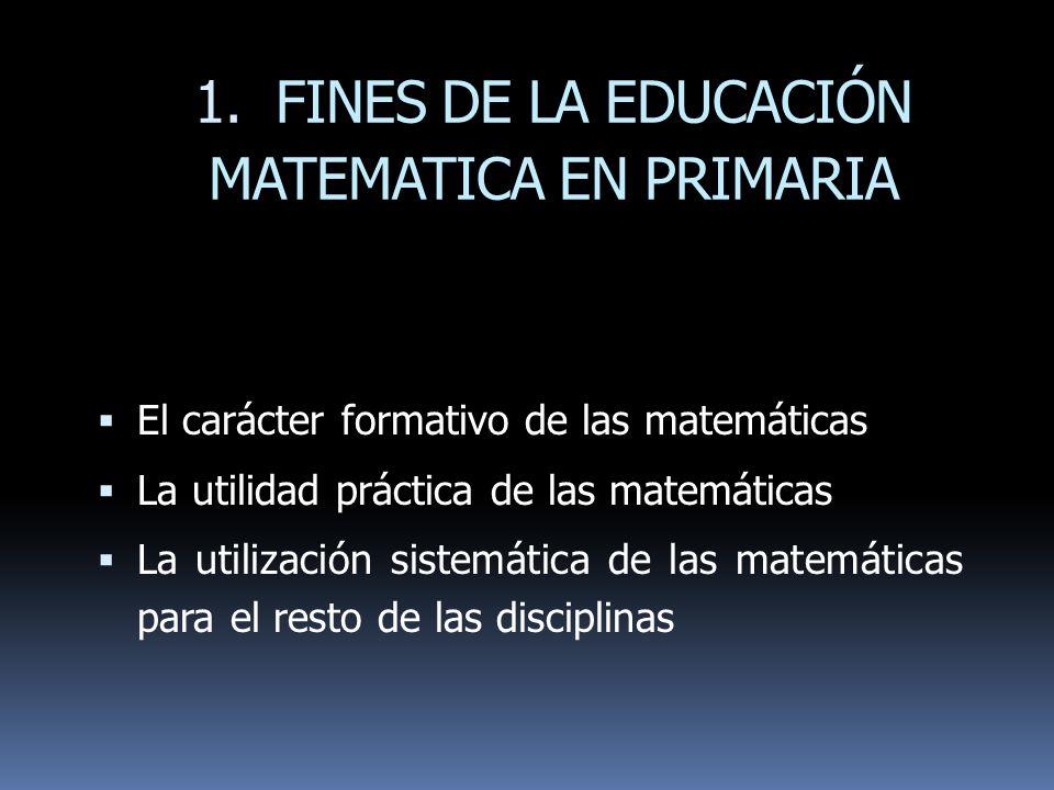 1. FINES DE LA EDUCACIÓN MATEMATICA EN PRIMARIA El carácter formativo de las matemáticas La utilidad práctica de las matemáticas La utilización sistem