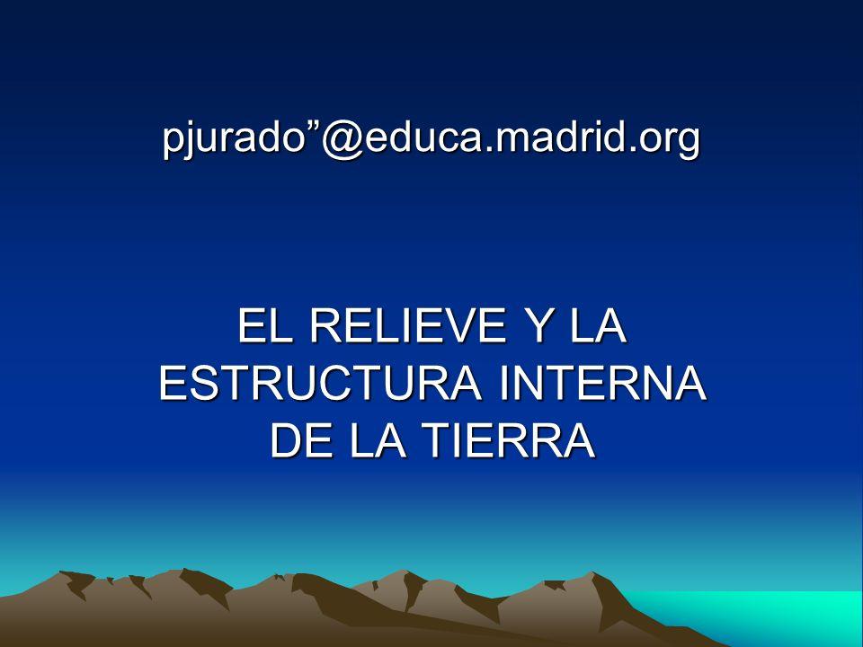 pjurado@educa.madrid.org EL RELIEVE Y LA ESTRUCTURA INTERNA DE LA TIERRA