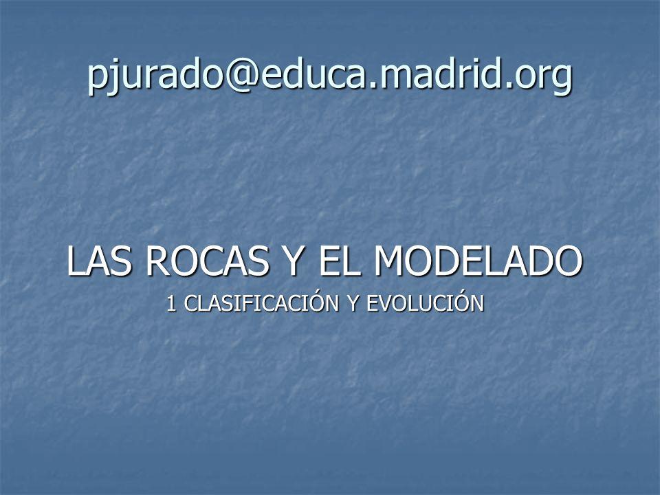pjurado@educa.madrid.org LAS ROCAS Y EL MODELADO 1 CLASIFICACIÓN Y EVOLUCIÓN