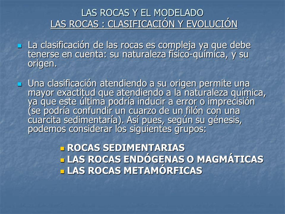 LAS ROCAS Y EL MODELADO LAS ROCAS : CLASIFICACIÓN Y EVOLUCIÓN La clasificación de las rocas es compleja ya que debe tenerse en cuenta: su naturaleza f