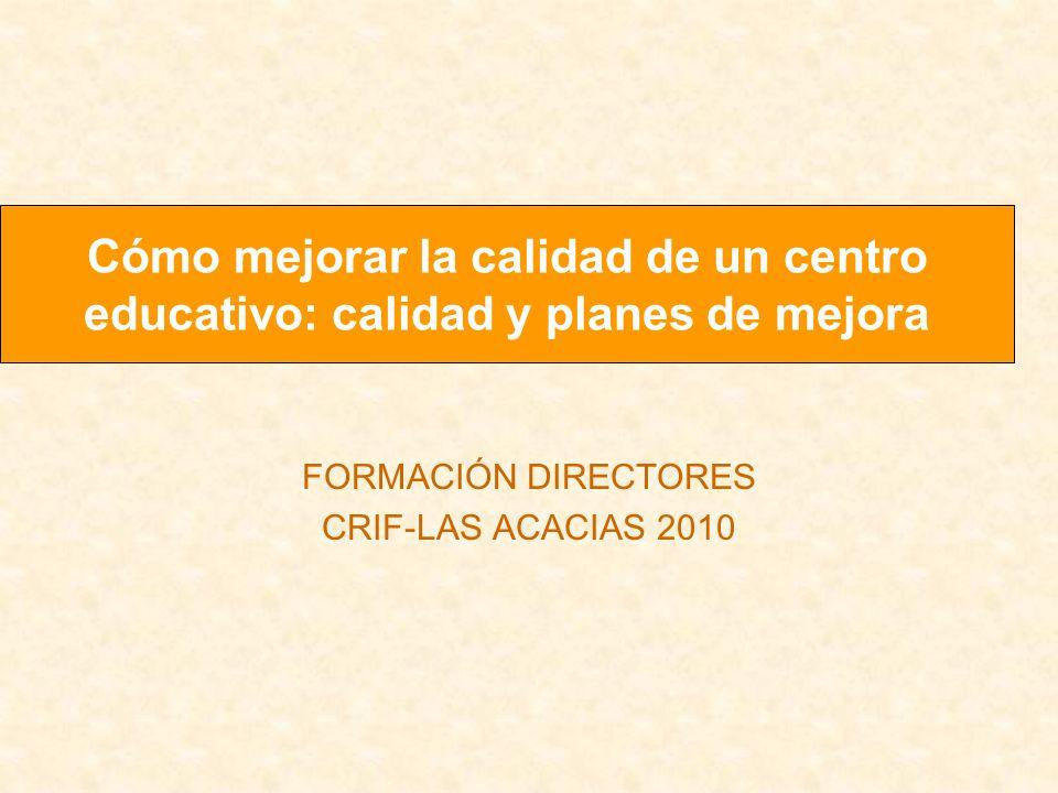 FORMACIÓN DIRECTORES CRIF-LAS ACACIAS 2010 Cómo mejorar la calidad de un centro educativo: calidad y planes de mejora