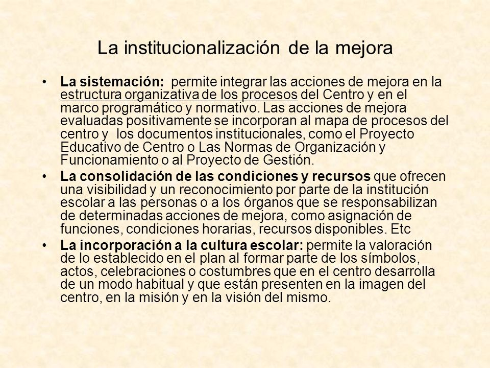 La institucionalización de la mejora La sistemación: permite integrar las acciones de mejora en la estructura organizativa de los procesos del Centro